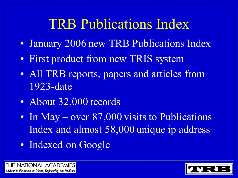 TRB Publications Index January 2006 new TRB Publications Index First product from new TRIS system All TRB reports, papers and articles from 1923-date About 32,000 records In May – over 87,000 visits to Publications Index and almost 58,000 unique ip address Indexed on Google
