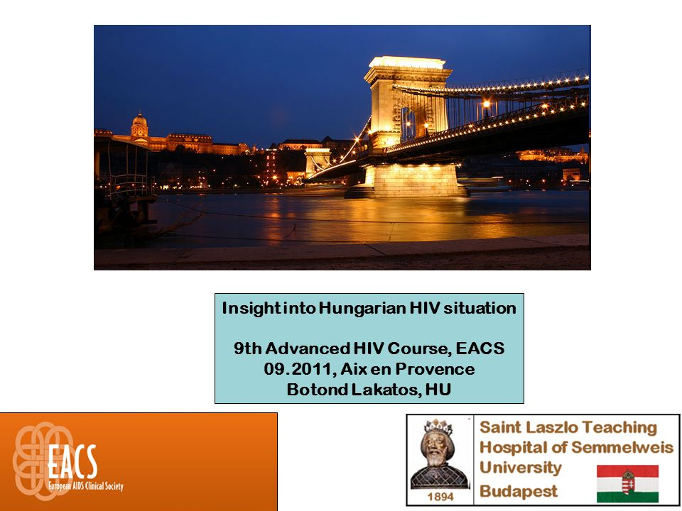 Insight into Hungarian HIV situation 9th Advanced HIV Course, EACS 09.2011, Aix en Provence Botond Lakatos, HU