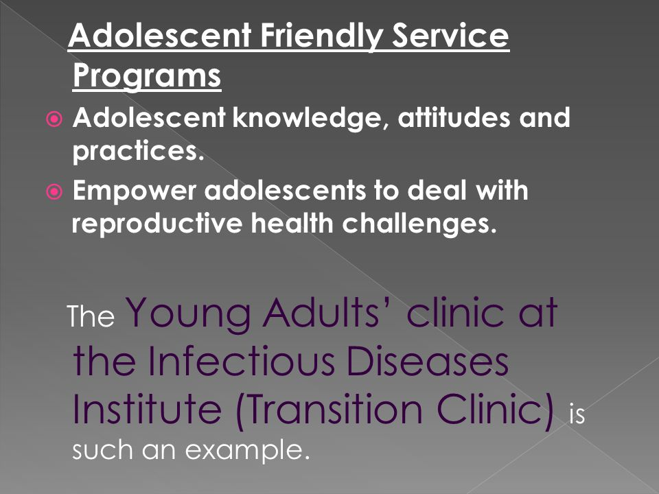 Adolescent Friendly Service Programs Adolescent knowledge, attitudes and practices. Empower adolescents to deal with reproductive health challenges. T