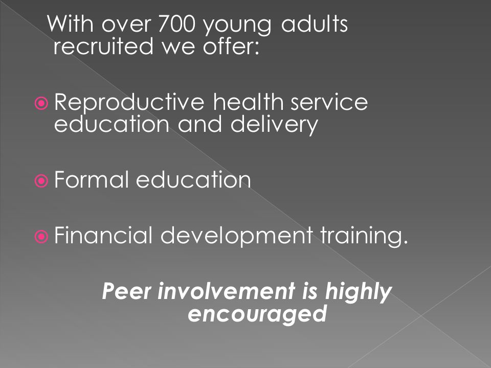 With over 700 young adults recruited we offer: Reproductive health service education and delivery Formal education Financial development training.