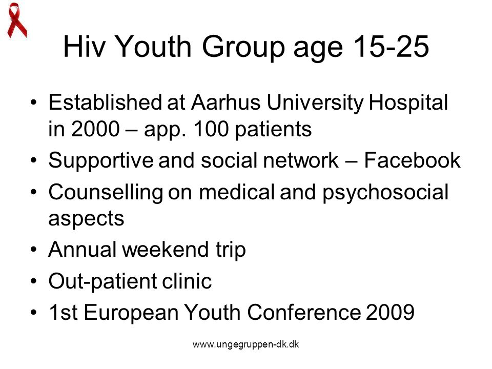 www.ungegruppen-dk.dk Hiv Youth Group age 15-25 Established at Aarhus University Hospital in 2000 – app. 100 patients Supportive and social network –