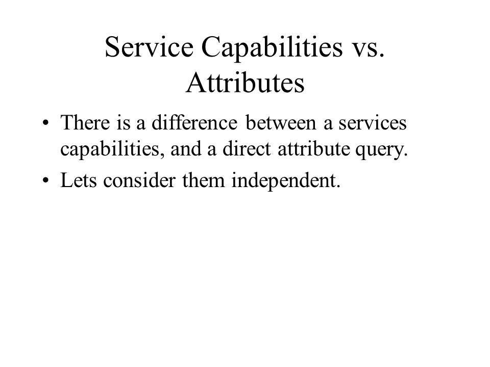 Service Capabilities vs. Attributes There is a difference between a services capabilities, and a direct attribute query. Lets consider them independen
