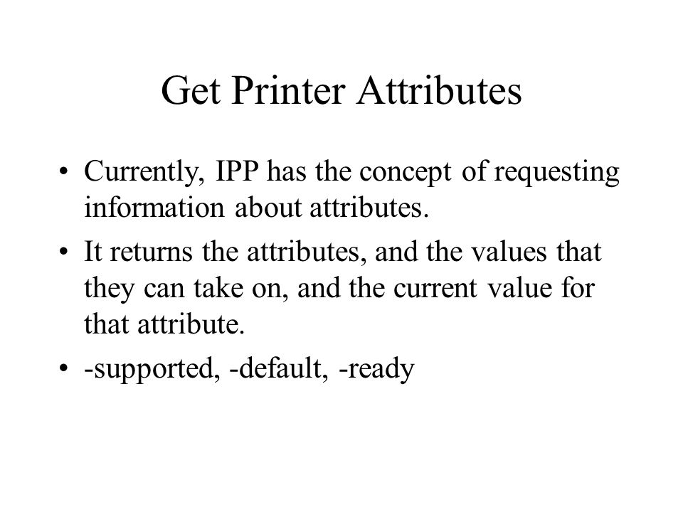 Get Printer Attributes Currently, IPP has the concept of requesting information about attributes. It returns the attributes, and the values that they