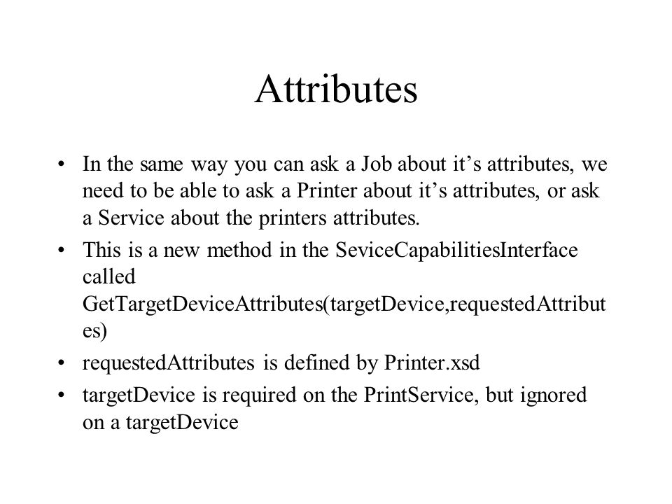 Attributes In the same way you can ask a Job about its attributes, we need to be able to ask a Printer about its attributes, or ask a Service about th