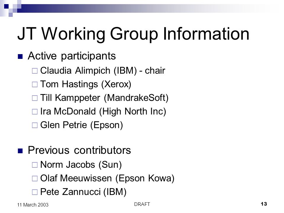 DRAFT13 11 March 2003 JT Working Group Information Active participants Claudia Alimpich (IBM) - chair Tom Hastings (Xerox) Till Kamppeter (MandrakeSoft) Ira McDonald (High North Inc) Glen Petrie (Epson) Previous contributors Norm Jacobs (Sun) Olaf Meeuwissen (Epson Kowa) Pete Zannucci (IBM)
