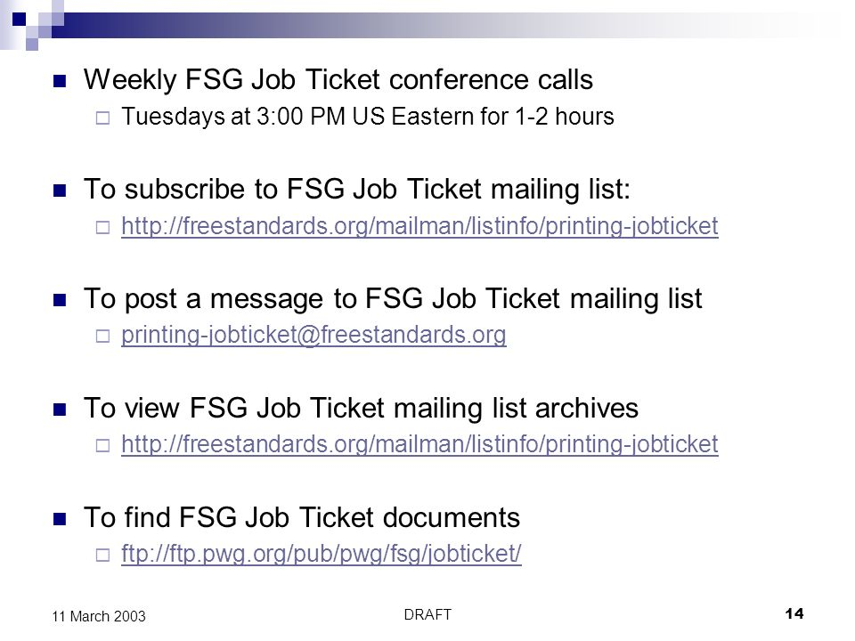 DRAFT14 11 March 2003 Weekly FSG Job Ticket conference calls Tuesdays at 3:00 PM US Eastern for 1-2 hours To subscribe to FSG Job Ticket mailing list:   To post a message to FSG Job Ticket mailing list To view FSG Job Ticket mailing list archives   To find FSG Job Ticket documents ftp://ftp.pwg.org/pub/pwg/fsg/jobticket/