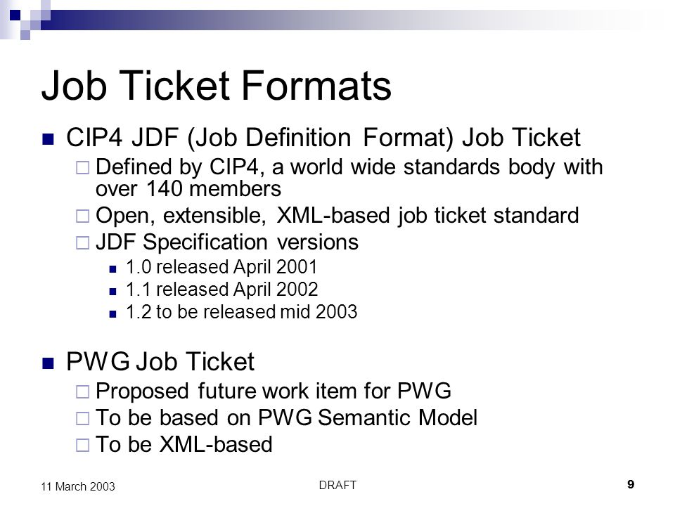 DRAFT9 11 March 2003 Job Ticket Formats CIP4 JDF (Job Definition Format) Job Ticket Defined by CIP4, a world wide standards body with over 140 members Open, extensible, XML-based job ticket standard JDF Specification versions 1.0 released April released April to be released mid 2003 PWG Job Ticket Proposed future work item for PWG To be based on PWG Semantic Model To be XML-based