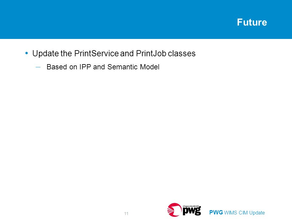 PWG WIMS CIM Update 11 Future Update the PrintService and PrintJob classes – Based on IPP and Semantic Model