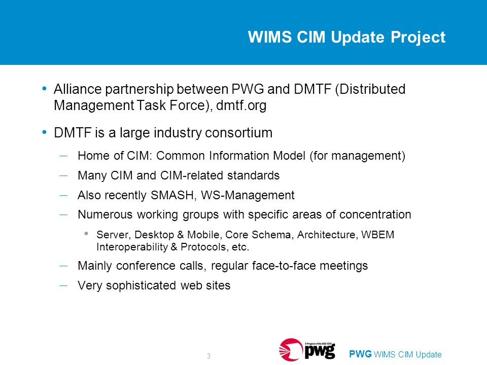 PWG WIMS CIM Update 3 WIMS CIM Update Project Alliance partnership between PWG and DMTF (Distributed Management Task Force), dmtf.org DMTF is a large industry consortium – Home of CIM: Common Information Model (for management) – Many CIM and CIM-related standards – Also recently SMASH, WS-Management – Numerous working groups with specific areas of concentration Server, Desktop & Mobile, Core Schema, Architecture, WBEM Interoperability & Protocols, etc.