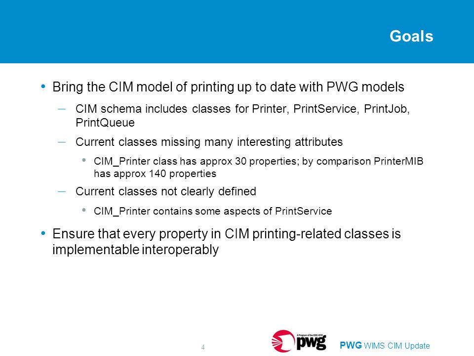 PWG WIMS CIM Update 4 Goals Bring the CIM model of printing up to date with PWG models – CIM schema includes classes for Printer, PrintService, PrintJob, PrintQueue – Current classes missing many interesting attributes CIM_Printer class has approx 30 properties; by comparison PrinterMIB has approx 140 properties – Current classes not clearly defined CIM_Printer contains some aspects of PrintService Ensure that every property in CIM printing-related classes is implementable interoperably