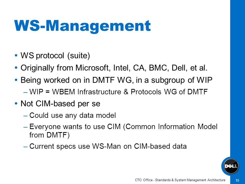 CTO Office - Standards & System Management Architecture 15 WS-Management WS protocol (suite) Originally from Microsoft, Intel, CA, BMC, Dell, et al.