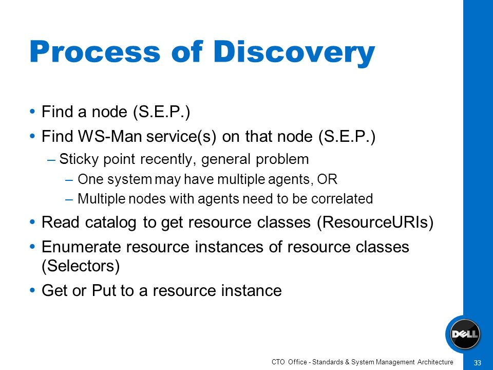CTO Office - Standards & System Management Architecture 33 Process of Discovery Find a node (S.E.P.) Find WS-Man service(s) on that node (S.E.P.) –Sti