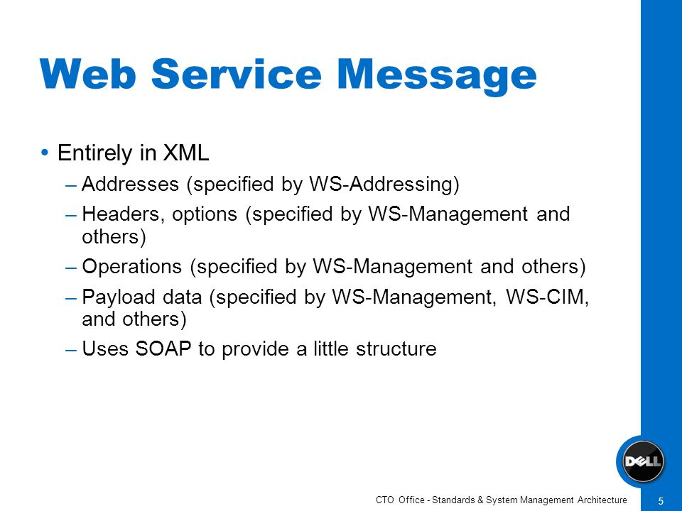 CTO Office - Standards & System Management Architecture 5 Web Service Message Entirely in XML –Addresses (specified by WS-Addressing) –Headers, option