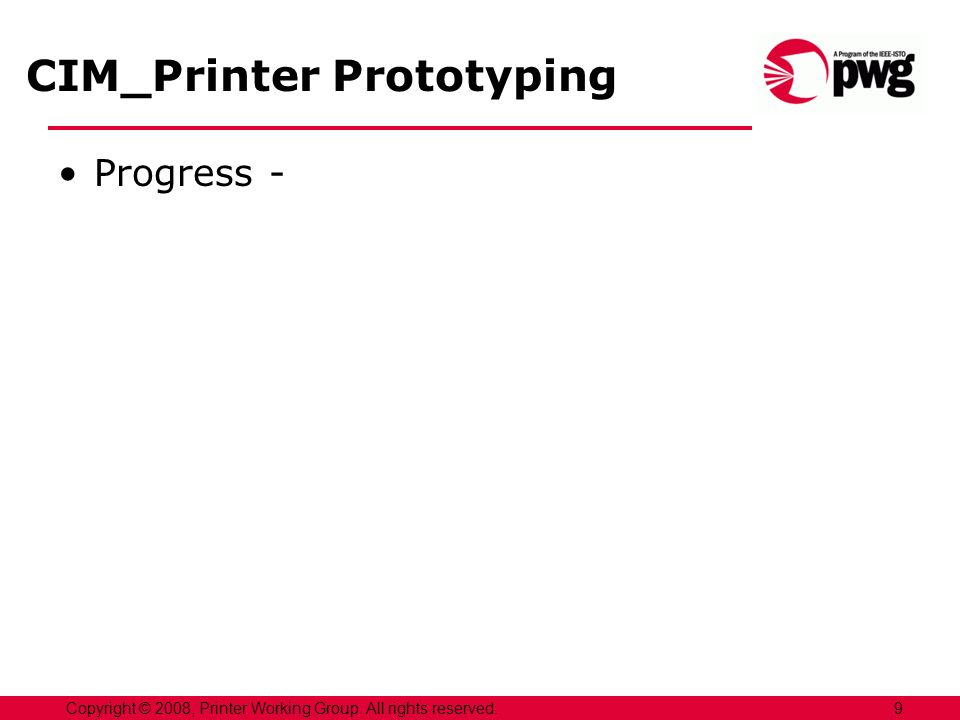 CIM_Printer Prototyping Progress - 9Copyright © 2008, Printer Working Group. All rights reserved.