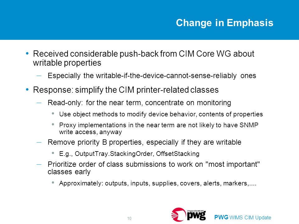 PWG WIMS CIM Update 10 Change in Emphasis Received considerable push-back from CIM Core WG about writable properties – Especially the writable-if-the-device-cannot-sense-reliably ones Response: simplify the CIM printer-related classes – Read-only: for the near term, concentrate on monitoring Use object methods to modify device behavior, contents of properties Proxy implementations in the near term are not likely to have SNMP write access, anyway – Remove priority B properties, especially if they are writable E.g., OutputTray.StackingOrder, OffsetStacking – Prioritize order of class submissions to work on most important classes early Approximately: outputs, inputs, supplies, covers, alerts, markers,....