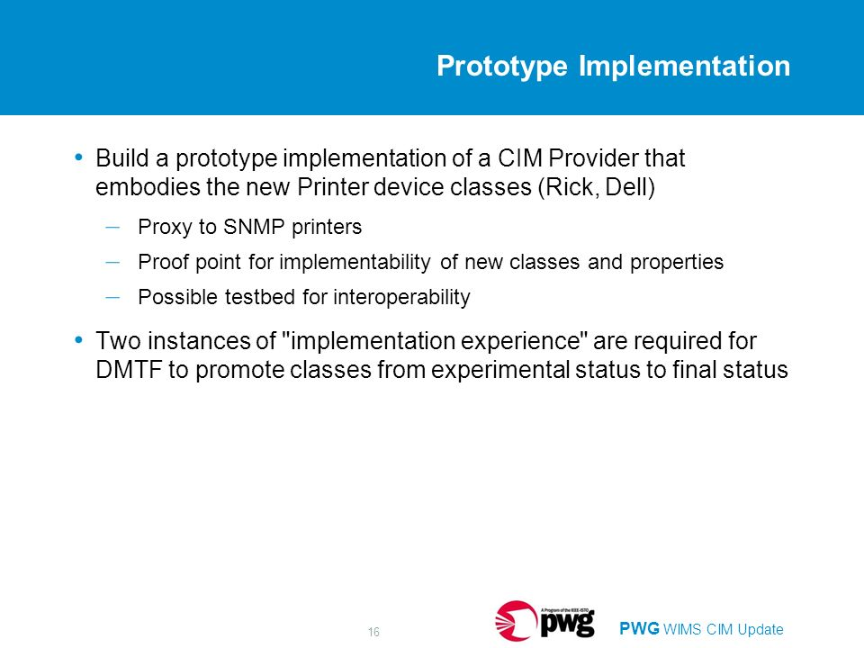 PWG WIMS CIM Update 16 Prototype Implementation Build a prototype implementation of a CIM Provider that embodies the new Printer device classes (Rick, Dell) – Proxy to SNMP printers – Proof point for implementability of new classes and properties – Possible testbed for interoperability Two instances of implementation experience are required for DMTF to promote classes from experimental status to final status