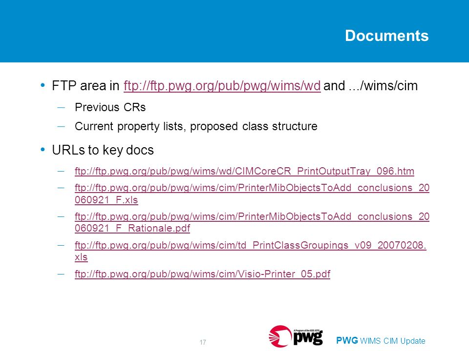 PWG WIMS CIM Update 17 Documents FTP area in ftp://ftp.pwg.org/pub/pwg/wims/wd and.../wims/cimftp://ftp.pwg.org/pub/pwg/wims/wd – Previous CRs – Current property lists, proposed class structure URLs to key docs – ftp://ftp.pwg.org/pub/pwg/wims/wd/CIMCoreCR_PrintOutputTray_096.htm ftp://ftp.pwg.org/pub/pwg/wims/wd/CIMCoreCR_PrintOutputTray_096.htm – ftp://ftp.pwg.org/pub/pwg/wims/cim/PrinterMibObjectsToAdd_conclusions_ _F.xls ftp://ftp.pwg.org/pub/pwg/wims/cim/PrinterMibObjectsToAdd_conclusions_ _F.xls – ftp://ftp.pwg.org/pub/pwg/wims/cim/PrinterMibObjectsToAdd_conclusions_ _F_Rationale.pdf ftp://ftp.pwg.org/pub/pwg/wims/cim/PrinterMibObjectsToAdd_conclusions_ _F_Rationale.pdf – ftp://ftp.pwg.org/pub/pwg/wims/cim/td_PrintClassGroupings_v09_