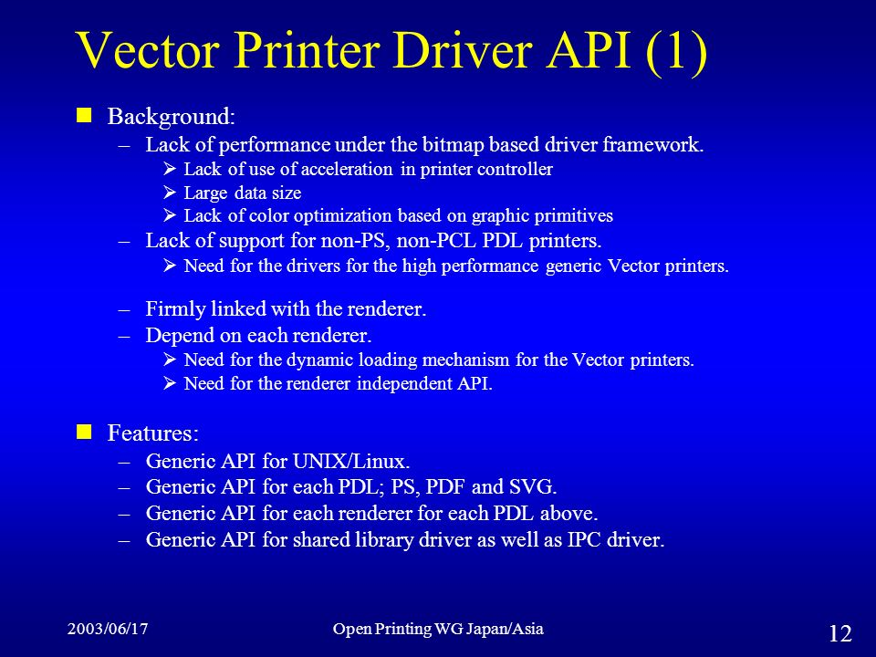2003/06/17Open Printing WG Japan/Asia 12 Vector Printer Driver API (1) Background: –Lack of performance under the bitmap based driver framework. Lack
