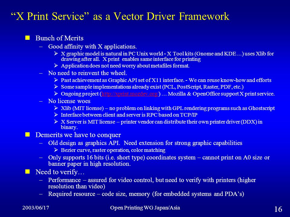 2003/06/17Open Printing WG Japan/Asia 16 X Print Service as a Vector Driver Framework Bunch of Merits –Good affinity with X applications. X graphic mo