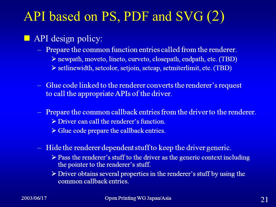 2003/06/17Open Printing WG Japan/Asia 21 API based on PS, PDF and SVG (2) API design policy: –Prepare the common function entries called from the renderer.