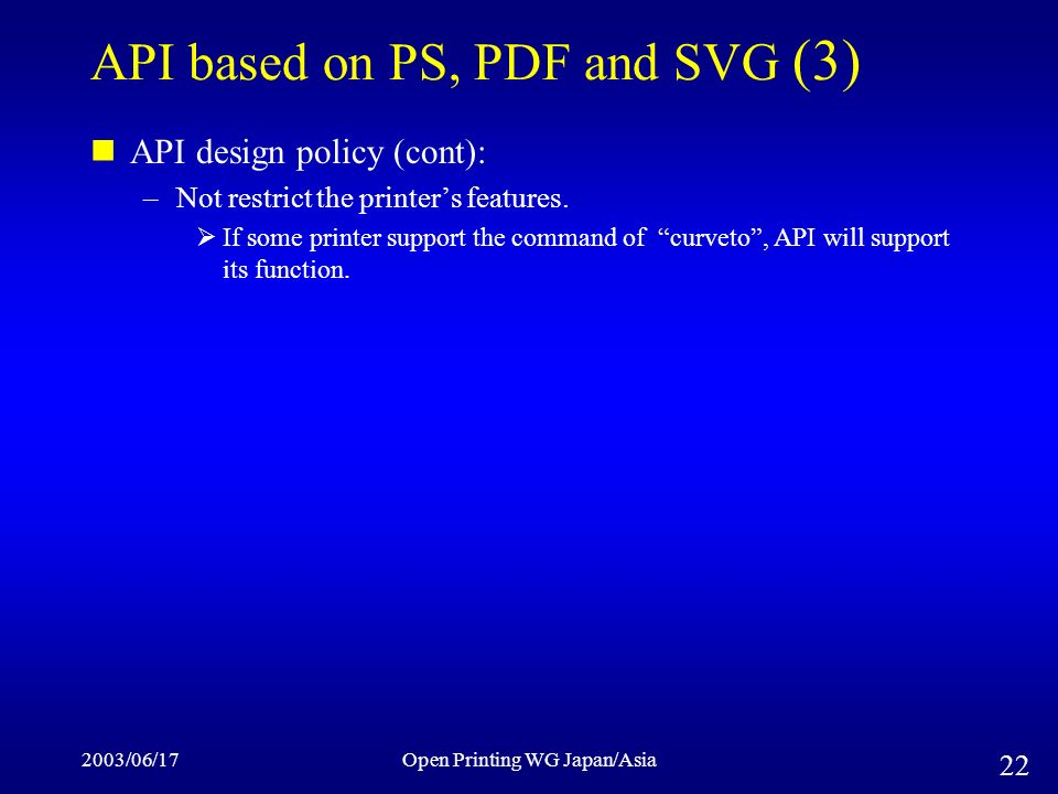 2003/06/17Open Printing WG Japan/Asia 22 API based on PS, PDF and SVG (3) API design policy (cont): –Not restrict the printers features.