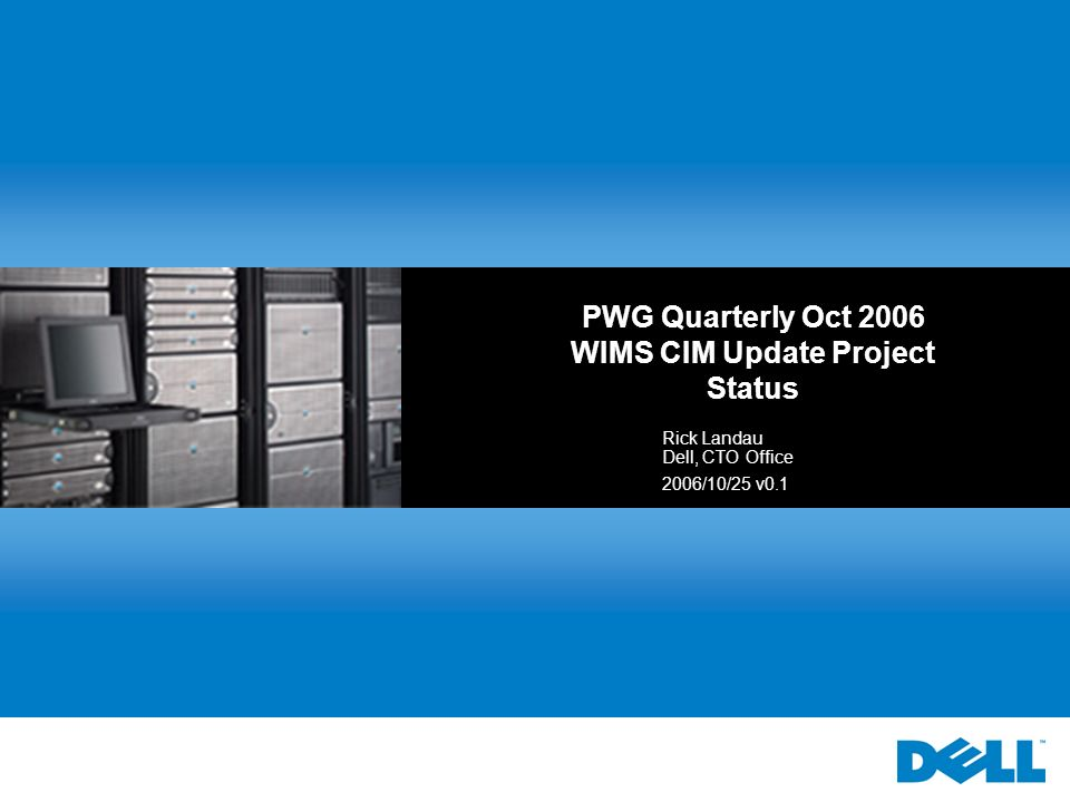 PWG Quarterly Oct 2006 WIMS CIM Update Project Status Rick Landau Dell, CTO Office 2006/10/25 v0.1