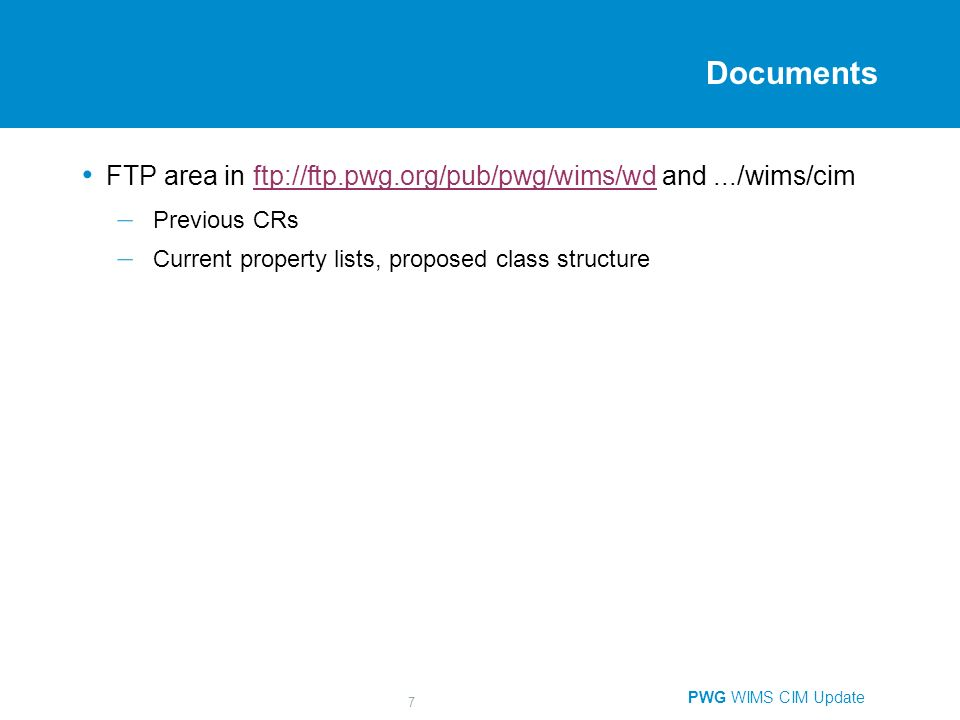 PWG WIMS CIM Update 7 Documents FTP area in ftp://ftp.pwg.org/pub/pwg/wims/wd and.../wims/cimftp://ftp.pwg.org/pub/pwg/wims/wd – Previous CRs – Current property lists, proposed class structure