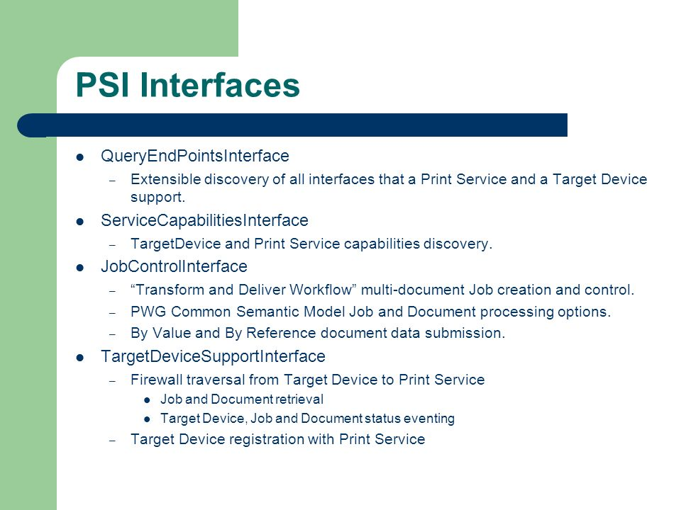 PSI Interfaces QueryEndPointsInterface – Extensible discovery of all interfaces that a Print Service and a Target Device support.