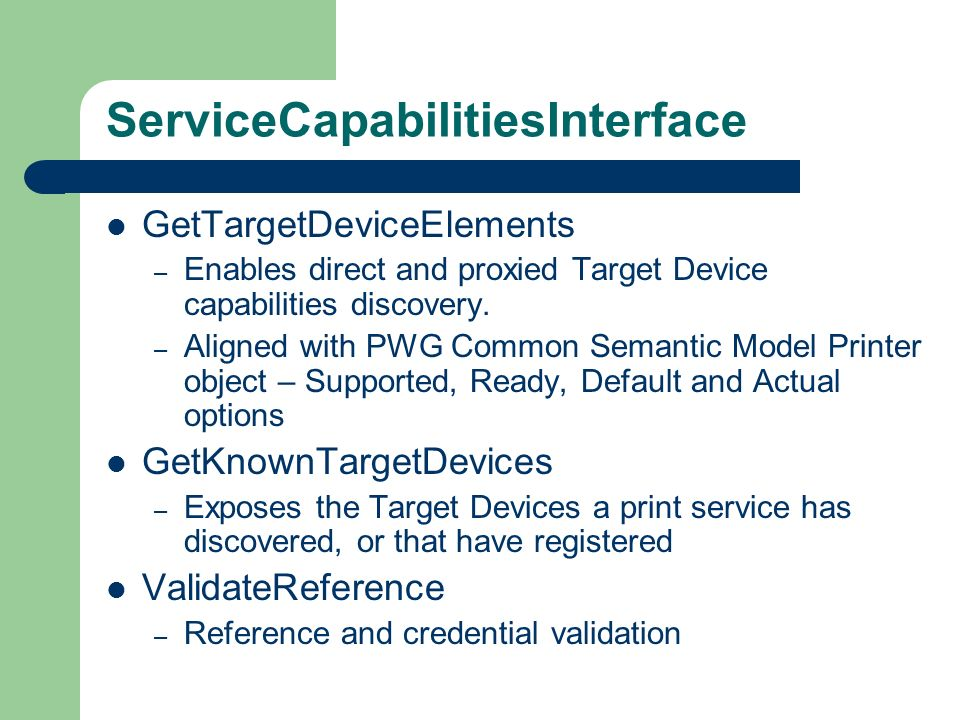 ServiceCapabilitiesInterface GetTargetDeviceElements – Enables direct and proxied Target Device capabilities discovery. – Aligned with PWG Common Sema