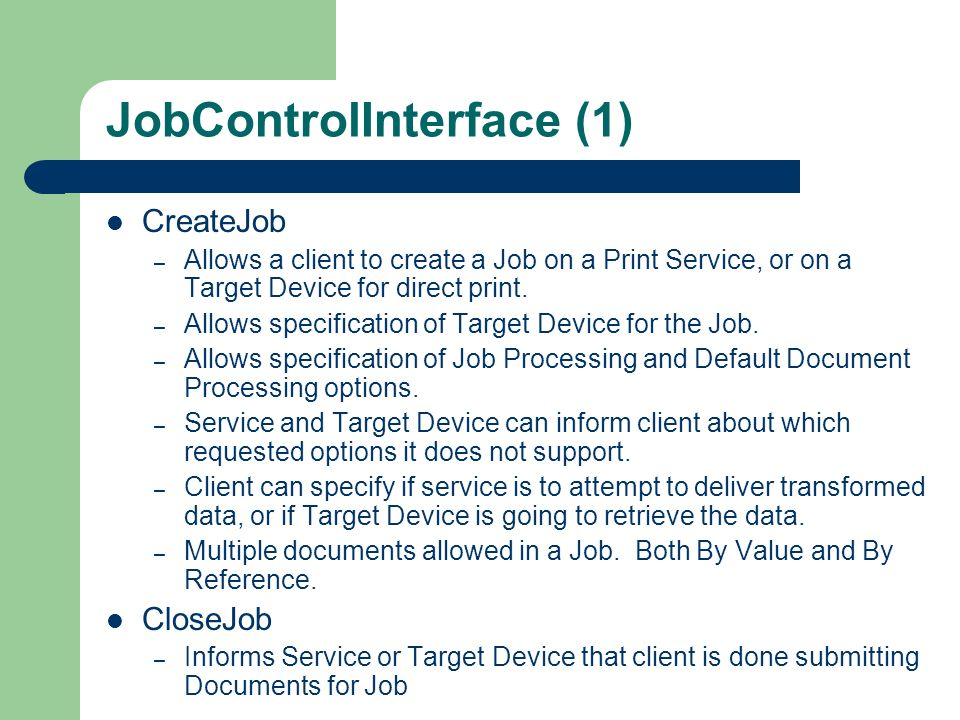 JobControlInterface (1) CreateJob – Allows a client to create a Job on a Print Service, or on a Target Device for direct print. – Allows specification