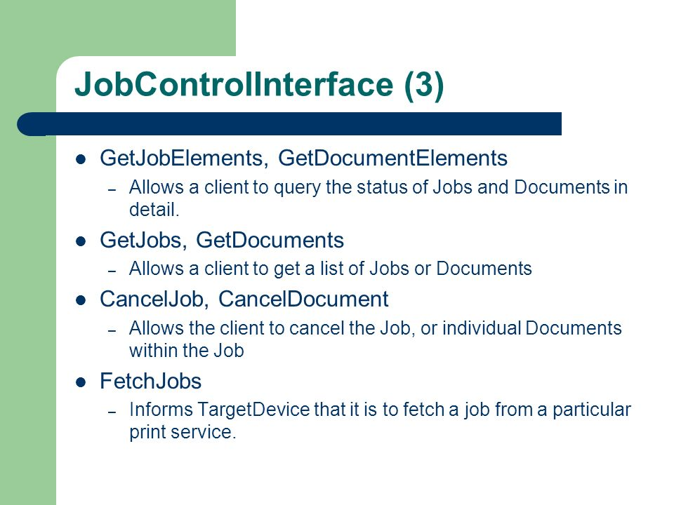 JobControlInterface (3) GetJobElements, GetDocumentElements – Allows a client to query the status of Jobs and Documents in detail. GetJobs, GetDocumen