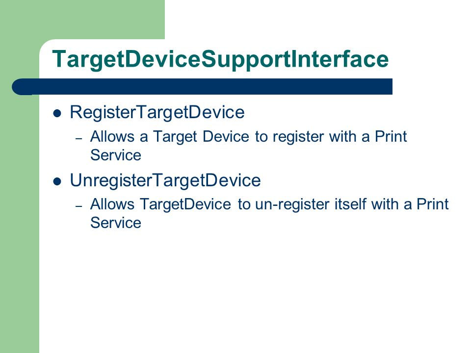 TargetDeviceSupportInterface RegisterTargetDevice – Allows a Target Device to register with a Print Service UnregisterTargetDevice – Allows TargetDevice to un-register itself with a Print Service