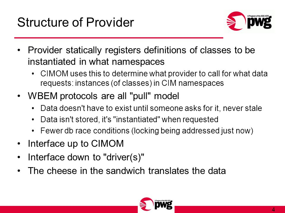 4 Structure of Provider Provider statically registers definitions of classes to be instantiated in what namespaces CIMOM uses this to determine what provider to call for what data requests: instances (of classes) in CIM namespaces WBEM protocols are all pull model Data doesn t have to exist until someone asks for it, never stale Data isn t stored, it s instantiated when requested Fewer db race conditions (locking being addressed just now) Interface up to CIMOM Interface down to driver(s) The cheese in the sandwich translates the data
