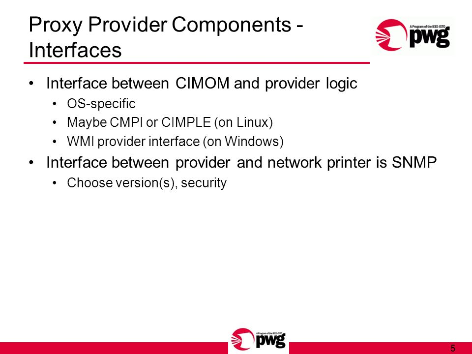 5 Proxy Provider Components - Interfaces Interface between CIMOM and provider logic OS-specific Maybe CMPI or CIMPLE (on Linux) WMI provider interface (on Windows) Interface between provider and network printer is SNMP Choose version(s), security