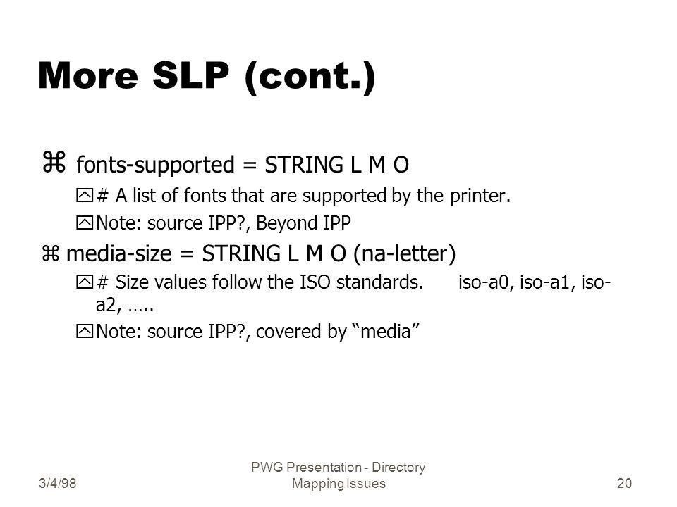 3/4/98 PWG Presentation - Directory Mapping Issues20 More SLP (cont.) z fonts-supported = STRING L M O y# A list of fonts that are supported by the printer.