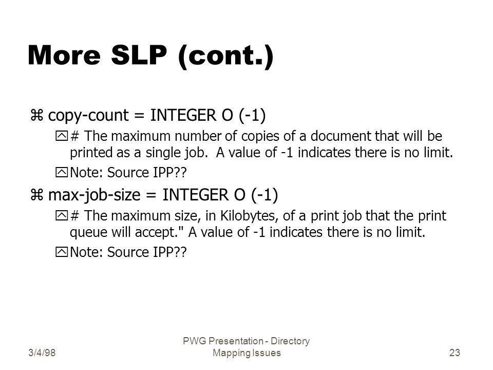 3/4/98 PWG Presentation - Directory Mapping Issues23 More SLP (cont.) zcopy-count = INTEGER O (-1) y# The maximum number of copies of a document that will be printed as a single job.