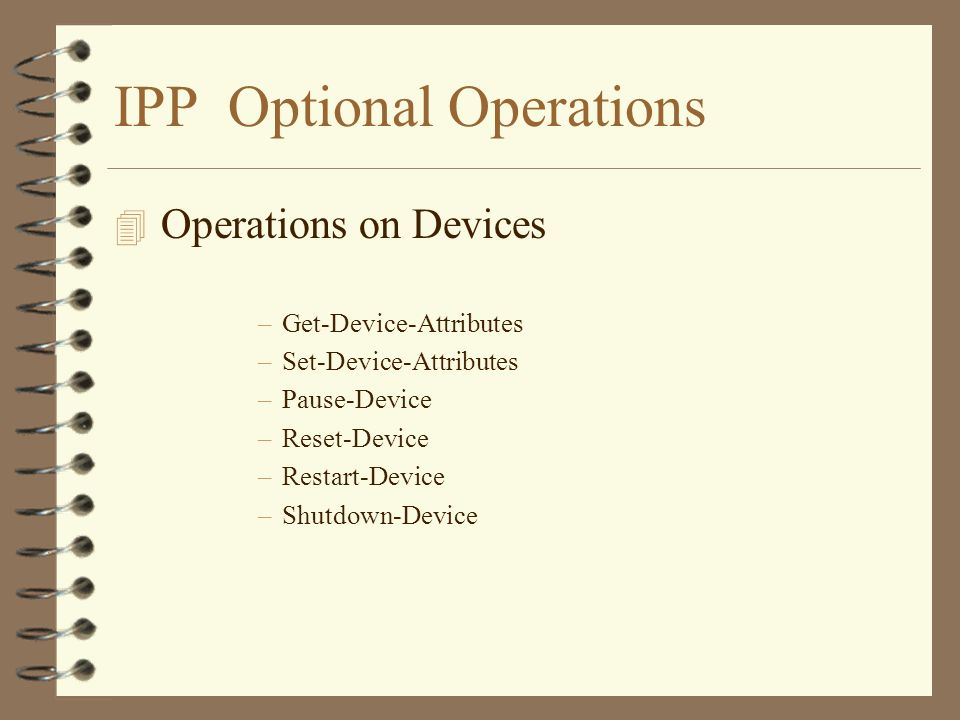 IPP Optional Operations 4 Operations on Devices –Get-Device-Attributes –Set-Device-Attributes –Pause-Device –Reset-Device –Restart-Device –Shutdown-Device