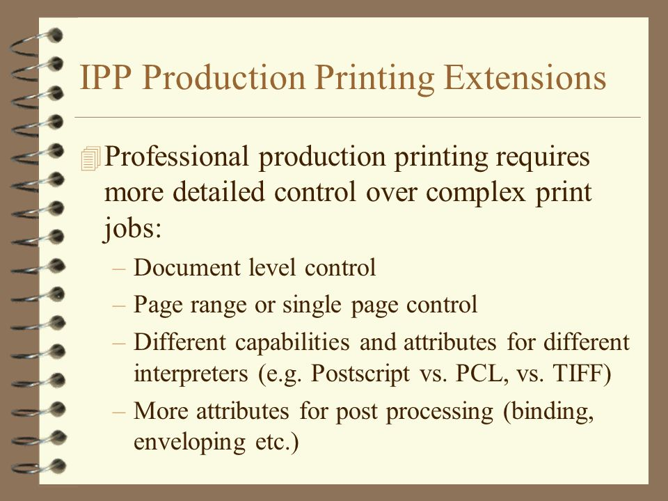 IPP Production Printing Extensions 4 Professional production printing requires more detailed control over complex print jobs: –Document level control