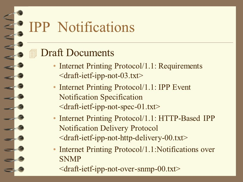 IPP Notifications 4 Draft Documents Internet Printing Protocol/1.1: Requirements Internet Printing Protocol/1.1: IPP Event Notification Specification Internet Printing Protocol/1.1: HTTP-Based IPP Notification Delivery Protocol Internet Printing Protocol/1.1:Notifications over SNMP