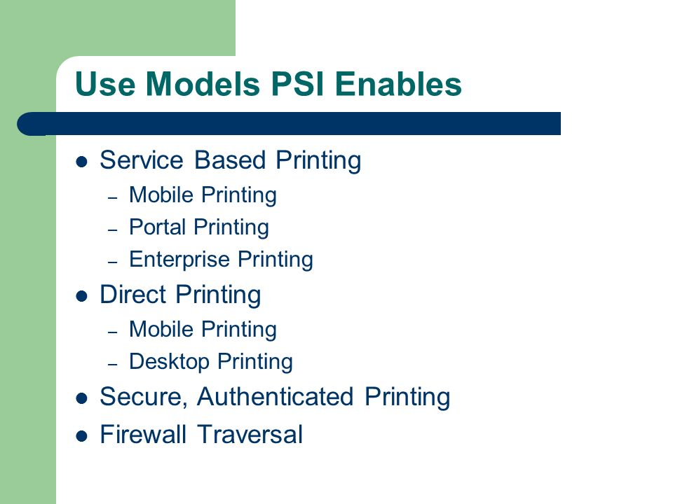 Use Models PSI Enables Service Based Printing – Mobile Printing – Portal Printing – Enterprise Printing Direct Printing – Mobile Printing – Desktop Printing Secure, Authenticated Printing Firewall Traversal