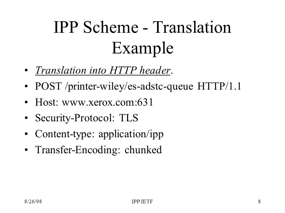 8/26/98IPP IETF8 IPP Scheme - Translation Example Translation into HTTP header. POST /printer-wiley/es-adstc-queue HTTP/1.1 Host: www.xerox.com:631 Se