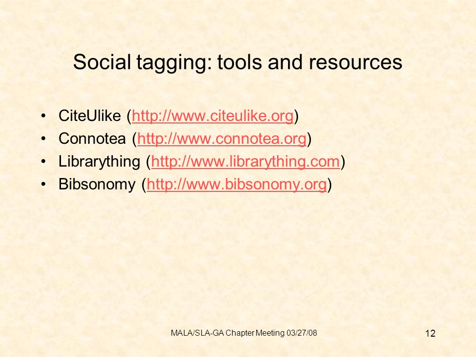 Social tagging: tools and resources CiteUlike (http://www.citeulike.org)http://www.citeulike.org Connotea (http://www.connotea.org)http://www.connotea.org Librarything (http://www.librarything.com)http://www.librarything.com Bibsonomy (http://www.bibsonomy.org)http://www.bibsonomy.org 12 MALA/SLA-GA Chapter Meeting 03/27/08