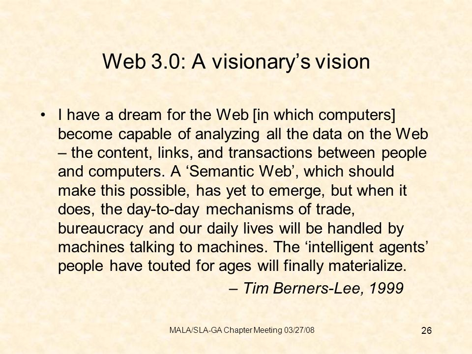 Web 3.0: A visionarys vision I have a dream for the Web [in which computers] become capable of analyzing all the data on the Web – the content, links, and transactions between people and computers.