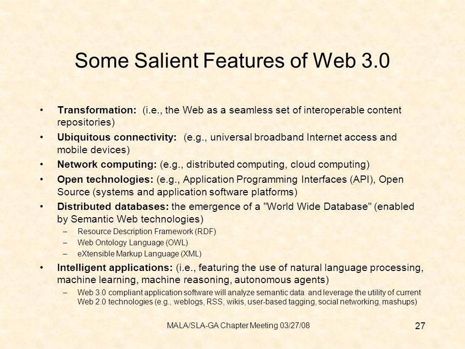 Some Salient Features of Web 3.0 Transformation: (i.e., the Web as a seamless set of interoperable content repositories) Ubiquitous connectivity: (e.g., universal broadband Internet access and mobile devices) Network computing: (e.g., distributed computing, cloud computing) Open technologies: (e.g., Application Programming Interfaces (API), Open Source (systems and application software platforms) Distributed databases: the emergence of a World Wide Database (enabled by Semantic Web technologies) –Resource Description Framework (RDF) –Web Ontology Language (OWL) –eXtensible Markup Language (XML) Intelligent applications: (i.e., featuring the use of natural language processing, machine learning, machine reasoning, autonomous agents) –Web 3.0 compliant application software will analyze semantic data and leverage the utility of current Web 2.0 technologies (e.g., weblogs, RSS, wikis, user-based tagging, social networking, mashups) 27 MALA/SLA-GA Chapter Meeting 03/27/08