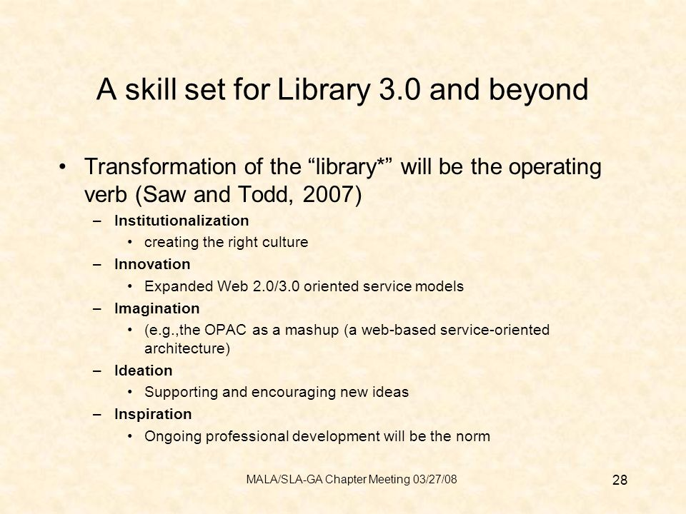 A skill set for Library 3.0 and beyond Transformation of the library* will be the operating verb (Saw and Todd, 2007) –Institutionalization creating the right culture –Innovation Expanded Web 2.0/3.0 oriented service models –Imagination (e.g.,the OPAC as a mashup (a web-based service-oriented architecture) –Ideation Supporting and encouraging new ideas –Inspiration Ongoing professional development will be the norm 28 MALA/SLA-GA Chapter Meeting 03/27/08