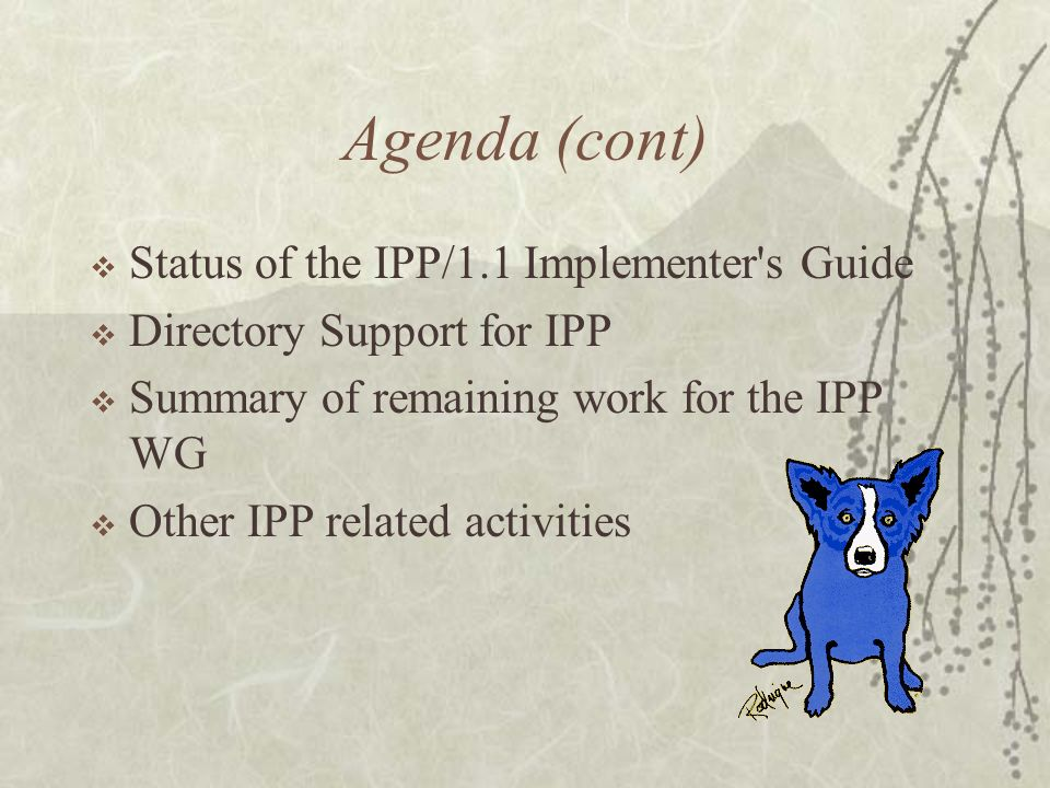 Agenda (cont) Status of the IPP/1.1 Implementer s Guide Directory Support for IPP Summary of remaining work for the IPP WG Other IPP related activities
