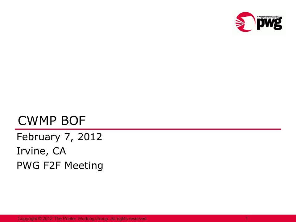 Copyright © 2012 The Printer Working Group. All rights reserved. 1 CWMP BOF February 7, 2012 Irvine, CA PWG F2F Meeting