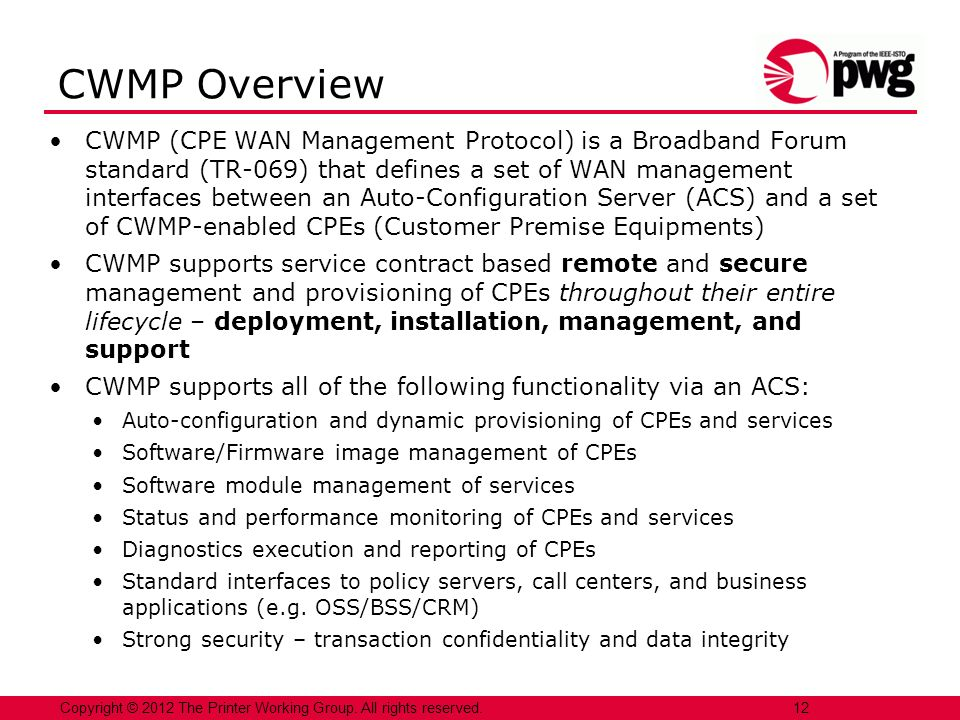 12Copyright © 2012 The Printer Working Group. All rights reserved. CWMP Overview CWMP (CPE WAN Management Protocol) is a Broadband Forum standard (TR-