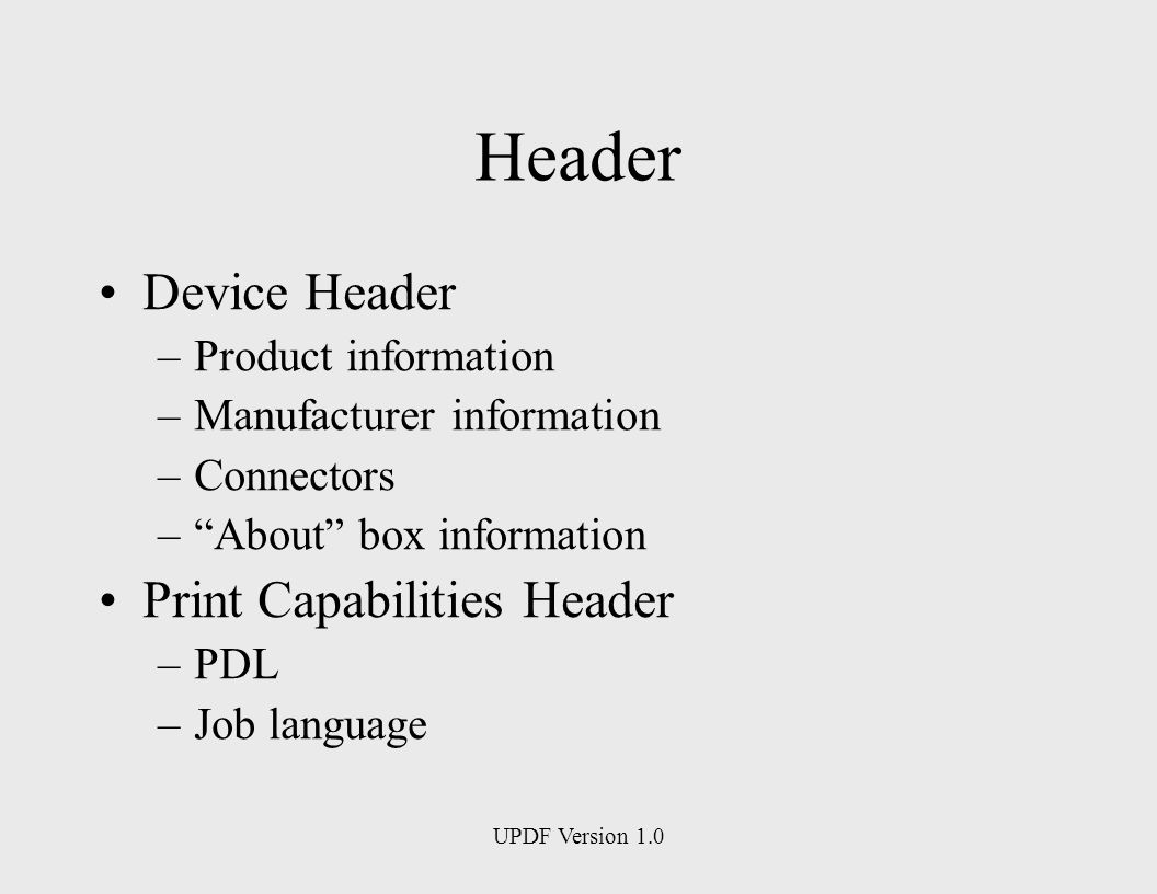 UPDF Version 1.0 Header Device Header –Product information –Manufacturer information –Connectors –About box information Print Capabilities Header –PDL –Job language