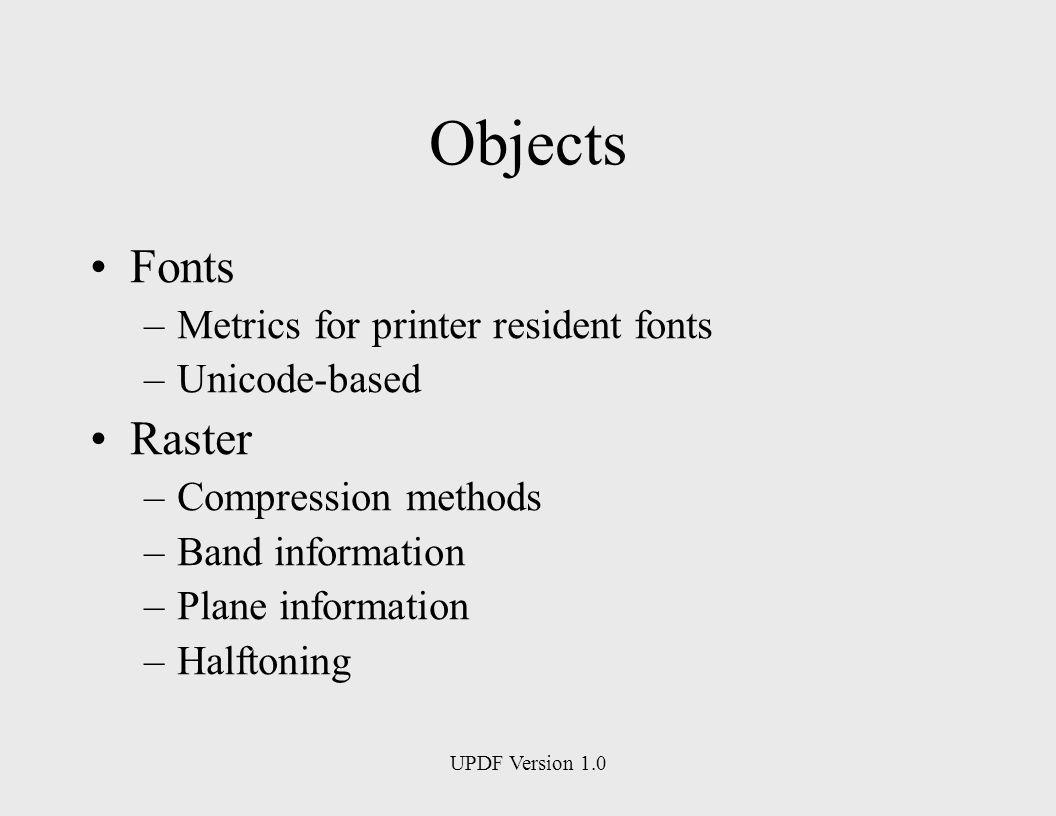 UPDF Version 1.0 Objects Fonts –Metrics for printer resident fonts –Unicode-based Raster –Compression methods –Band information –Plane information –Halftoning